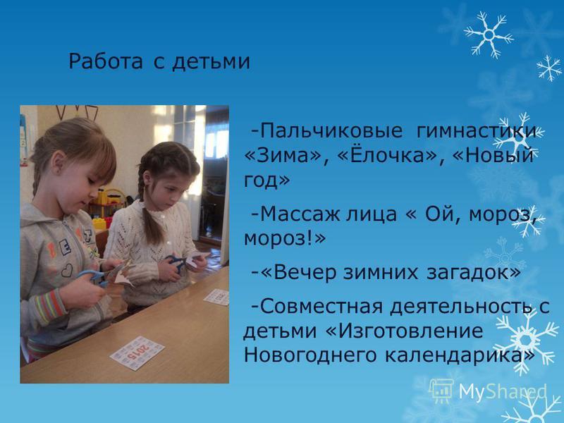 Работа с детьми -Пальчиковые гимнастики «Зима», «Ёлочка», «Новый год» -Массаж лица « Ой, мороз, мороз!» -«Вечер зимних загадок» -Совместная деятельность с детьми «Изготовление Новогоднего календарика»