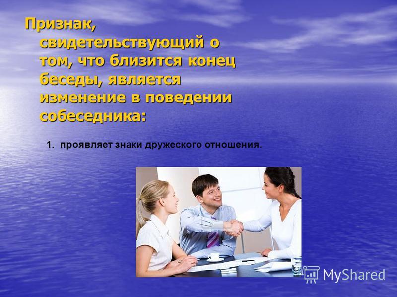 Признак, свидетельствующий о том, что близится конец беседы, является изменение в поведении собеседника: 1. проявляет знаки дружеского отношения.