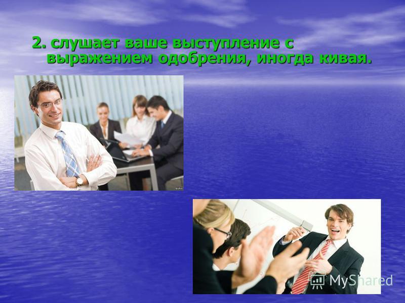 2. слушает ваше выступление с выражением одобрения, иногда кивая.