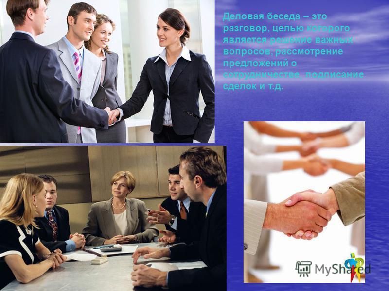 Деловая беседа – это разговор, целью которого является решение важных вопросов, рассмотрение предложений о сотрудничестве, подписание сделок и т.д.