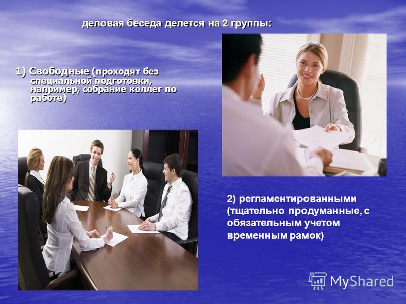 1) Свободные (проходят без специальной подготовки, например, собрание коллег по работе) деловая беседа делятся на 2 группы: деловая беседа делятся на 2 группы: 2) регламентированными (тщательно продуманные, с обязательным учетом временным рамок)