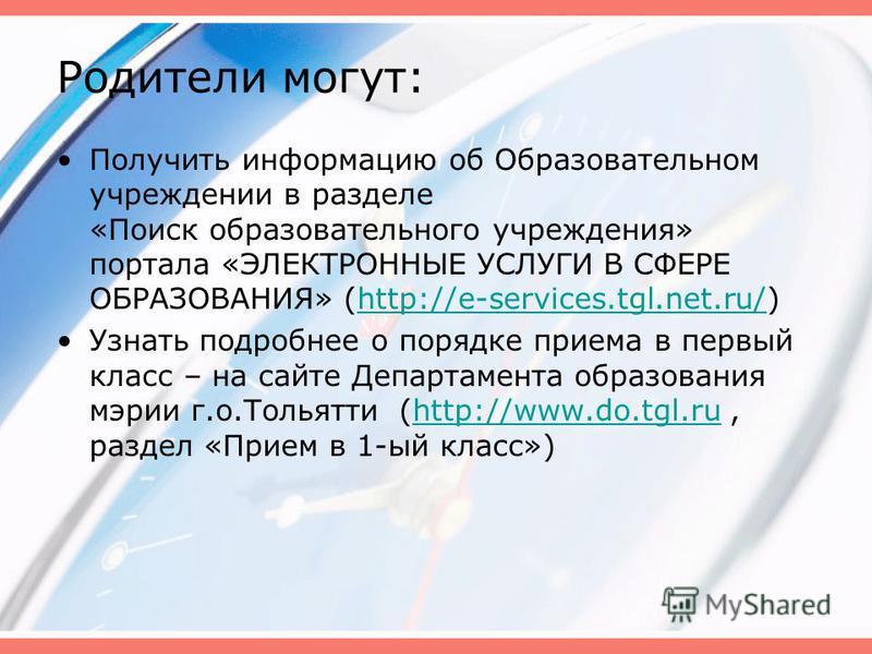 Родители могут: Получить информацию об Образовательном учреждении в разделе «Поиск образовательного учреждения» портала «ЭЛЕКТРОННЫЕ УСЛУГИ В СФЕРЕ ОБРАЗОВАНИЯ» (http://e-services.tgl.net.ru/)http://e-services.tgl.net.ru/ Узнать подробнее о порядке п