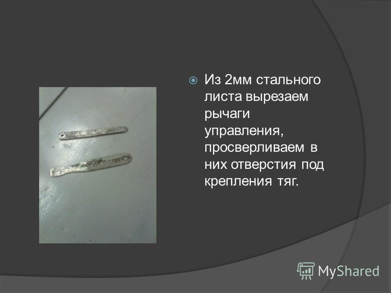 Из 2 мм стального листа вырезаем рычаги управления, просверливаем в них отверстия под крепления тяг.