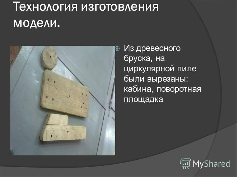 Технология изготовления модели. Из древесного бруска, на циркулярной пиле были вырезаны: кабина, поворотная площадка