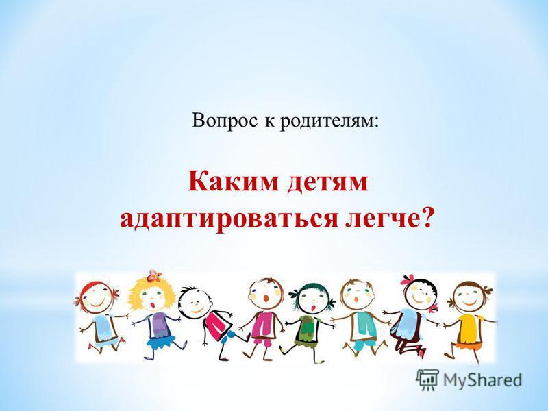 Каким детям адаптироваться легче? Вопрос к родителям: