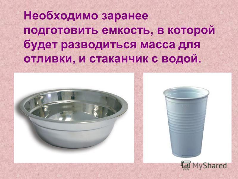 Необходимо заранее подготовить емкость, в которой будет разводиться масса для отливки, и стаканчик с водой.
