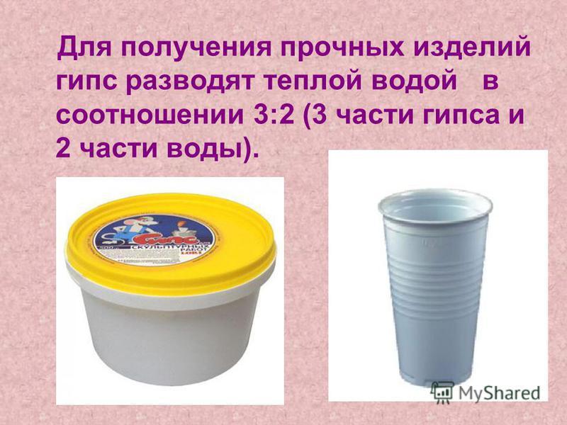 Для получения прочных изделий гипс разводят теплой водой в соотношении 3:2 (3 части гипса и 2 части воды).