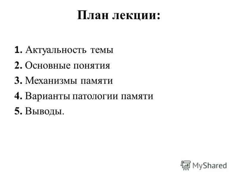 План лекции: 1. Актуальность темы 2. Основные понятия 3. Механизмы памяти 4. Варианты патологии памяти 5. Выводы.