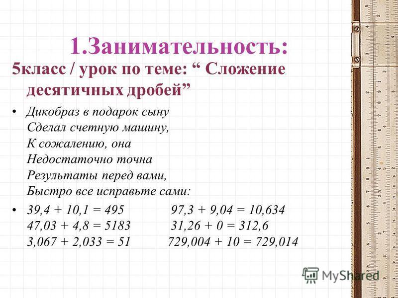 1.Занимательность: 5 класс / урок по теме: Сложение десятичных дробей Дикобраз в подарок сыну Сделал счетную машину, К сожалению, она Недостаточно точна Результаты перед вами, Быстро все исправьте сами: 39,4 + 10,1 = 495 97,3 + 9,04 = 10,634 47,03 +