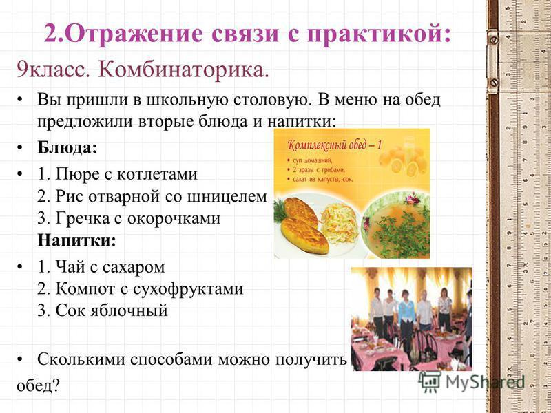 2. Отражение связи с практикой: 9 класс. Комбинаторика. Вы пришли в школьную столовую. В меню на обед предложили вторые блюда и напитки: Блюда: 1. Пюре с котлетами 2. Рис отварной со шницелем 3. Гречка с окорочками Напитки: 1. Чай с сахаром 2. Компот