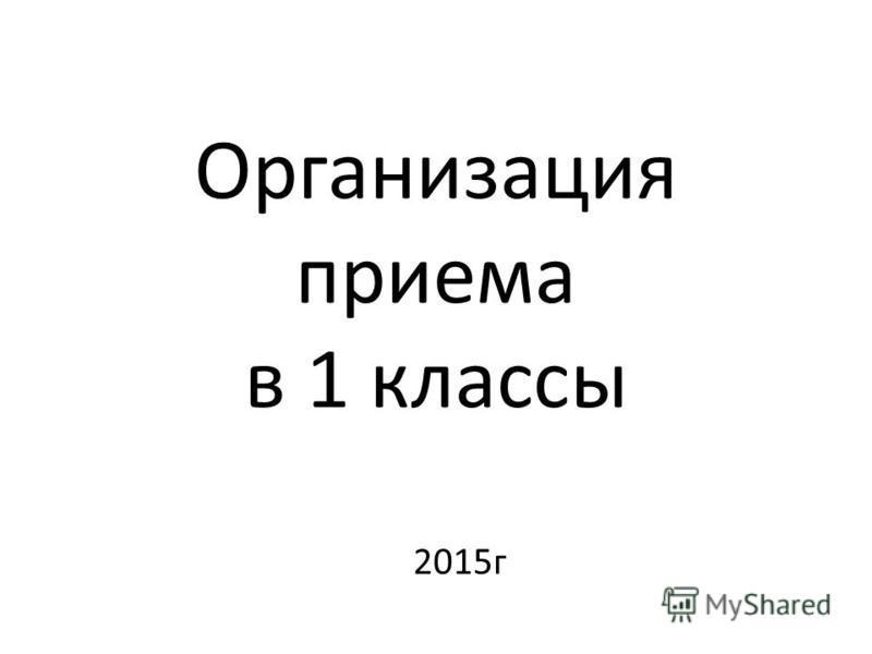 Организация приема в 1 классы 2015 г