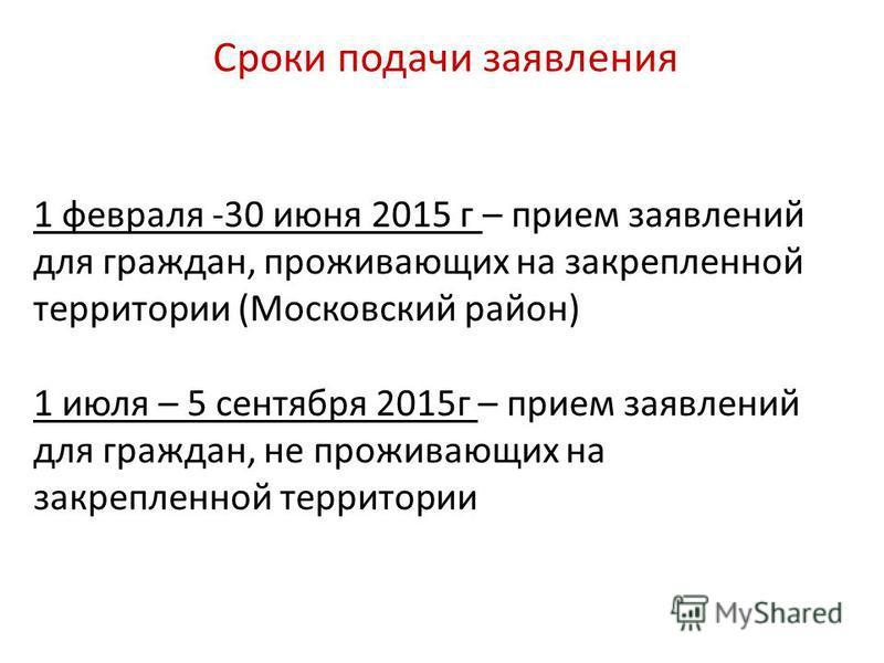 Сроки подачи заявления 1 февраля -30 июня 2015 г – прием заявлений для граждан, проживающих на закрепленной территории (Московский район) 1 июля – 5 сентября 2015 г – прием заявлений для граждан, не проживающих на закрепленной территории