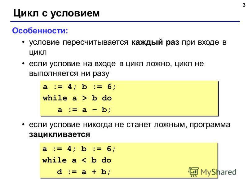 3 Цикл с условием Особенности: условие пересчитывается каждый раз при входе в цикл если условие на входе в цикл ложно, цикл не выполняется ни разу если условие никогда не станет ложным, программа зацикливается a := 4; b := 6; while a > b do a := a –