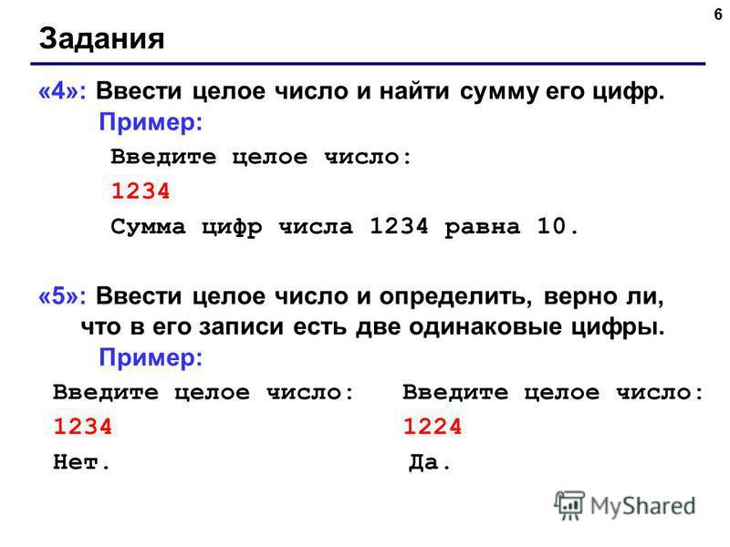 6 Задания «4»: Ввести целое число и найти сумму его цифр. Пример: Введите целое число: 1234 Сумма цифр числа 1234 равна 10. «5»: Ввести целое число и определить, верно ли, что в его записи есть две одинаковые цифры. Пример: Введите целое число: Введи
