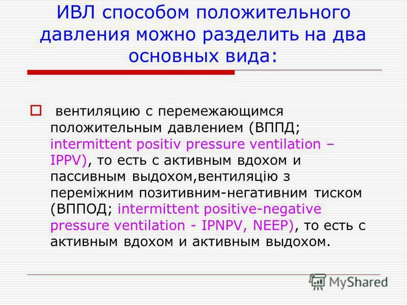ИВЛ способом положительного давления можно разделить на два основных вида: вентиляцию с перемежающимся положительным давлением (ВППД; intermittent positiv pressure ventilation – IPPV), то есть с активным вдохом и пассивным выдохом,вентиляцію з перемі
