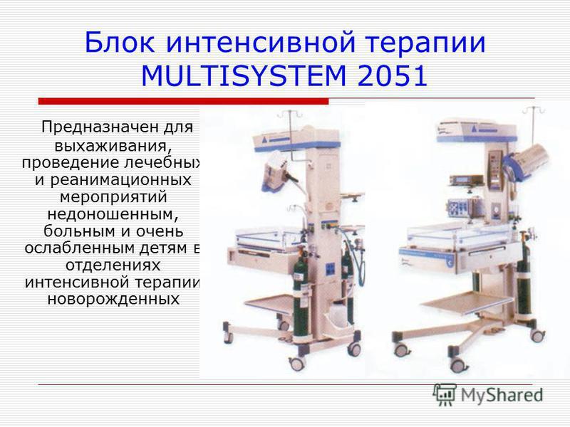 Блок интенсивной терапии MULTISYSTEM 2051 Предназначен для выхаживания, проведение лечебных и реанимационных мероприятий недоношенным, больным и очень ослабленным детям в отделениях интенсивной терапии новорожденных