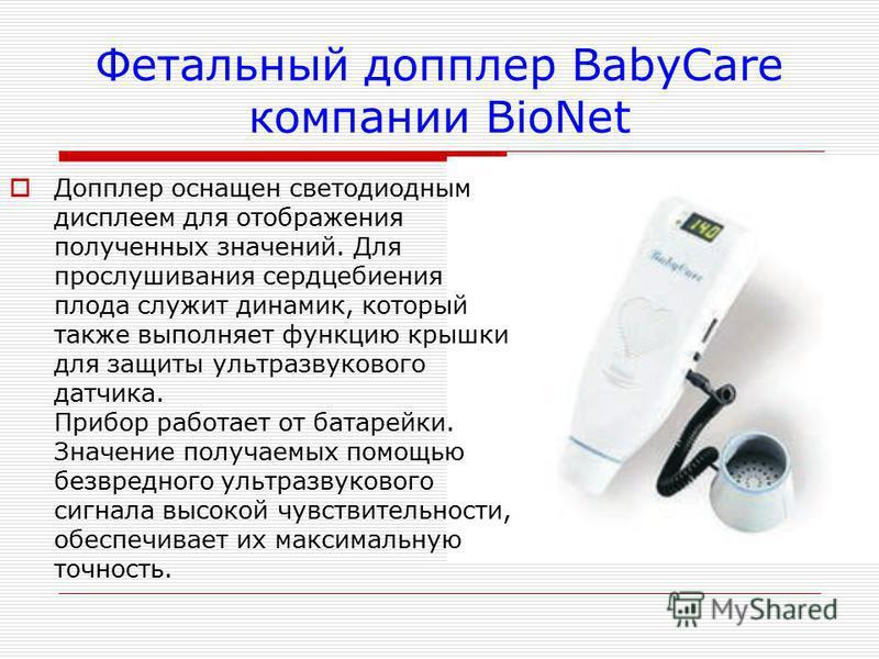 Фетальный допплер BabyCare компании BioNet Допплер оснащен светодиодным дисплеем для отображения полученных значений. Для прослушивания сердцебиения плода служит динамик, который также выполняет функцию крышки для защиты ультразвукового датчика. Приб