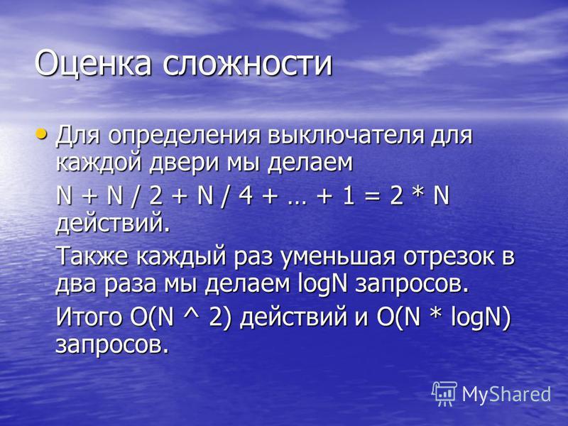 Оценка сложности Для определения выключателя для каждой двери мы делаем Для определения выключателя для каждой двери мы делаем N + N / 2 + N / 4 + … + 1 = 2 * N действий. Также каждый раз уменьшая отрезок в два раза мы делаем logN запросов. Итого O(N