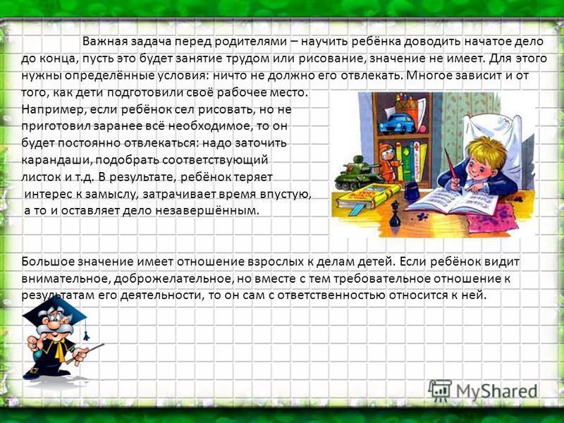 Важная задача перед родителями – научить ребёнка доводить начатое дело до конца, пусть это будет занятие трудом или рисование, значение не имеет. Для этого нужны определённые условия: ничто не должно его отвлекать. Многое зависит и от того, как дети
