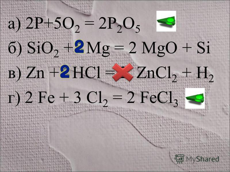 а) 2P+5O 2 = 2P 2 O 5 б) SiO 2 + Mg = 2 MgO + Si в) Zn + HCl = 2 ZnCl 2 + H 2 г) 2 Fe + 3 Cl 2 = 2 FeCl 3
