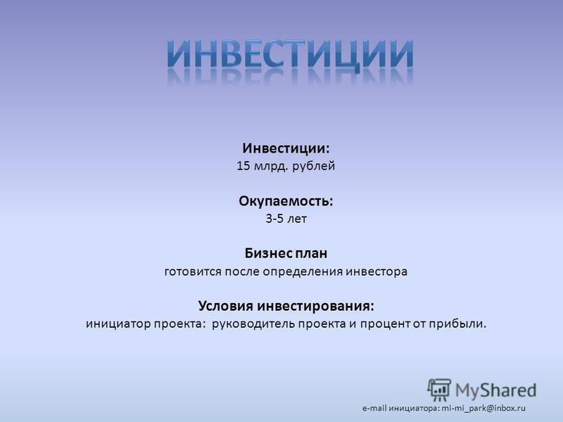 Инвестиции: 15 млрд. рублей Окупаемость: 3-5 лет Бизнес план готовится после определения инвестора Условия инвестирования: инициатор проекта: руководитель проекта и процент от прибыли. e-mail инициатора: mi-mi_park@inbox.ru.