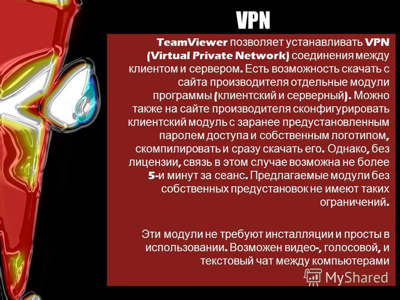 VPN TeamViewer позволяет устанавливать VPN (Virtual Private Network) соединения между клиентом и сервером. Есть возможность скачать с сайта производителя отдельные модули программы ( клиентский и серверный ). Можно также на сайте производителя сконфи