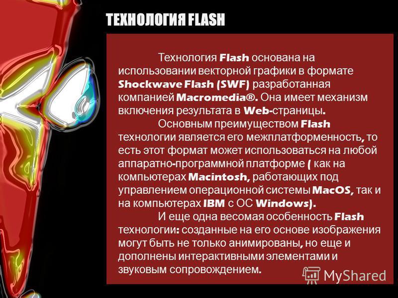 Технология Flash основана на использовании векторной графики в формате Shockwave Flash (SWF) разработанная компанией Macromedia®. Она имеет механизм включения результата в Web- страницы. Основным преимуществом Flash технологии является его межплатфор
