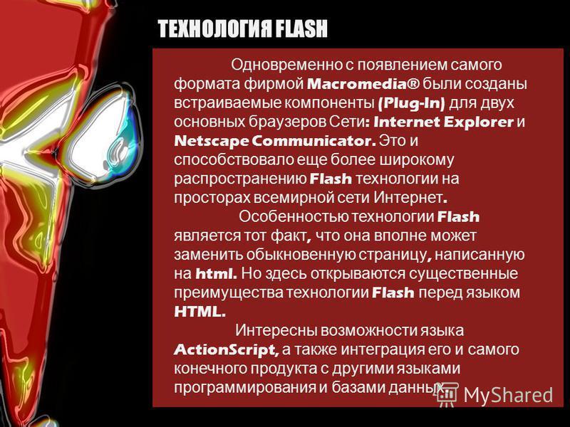 ТЕХНОЛОГИЯ FLASH Одновременно с появлением самого формата фирмой Macromedia® были созданы встраиваемые компоненты (Plug-In) для двух основных браузеров Сети : Internet Explorer и Netscape Communicator. Это и способствовало еще более широкому распрост