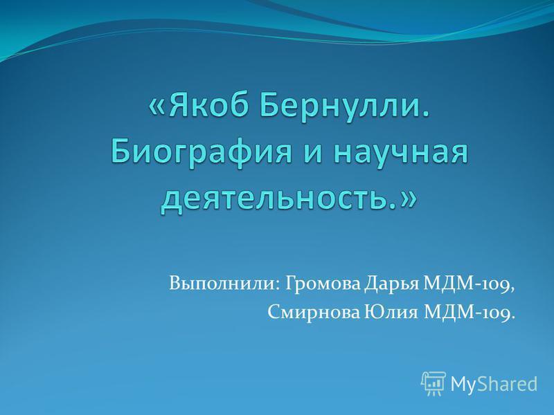 Выполнили: Громова Дарья МДМ-109, Смирнова Юлия МДМ-109.