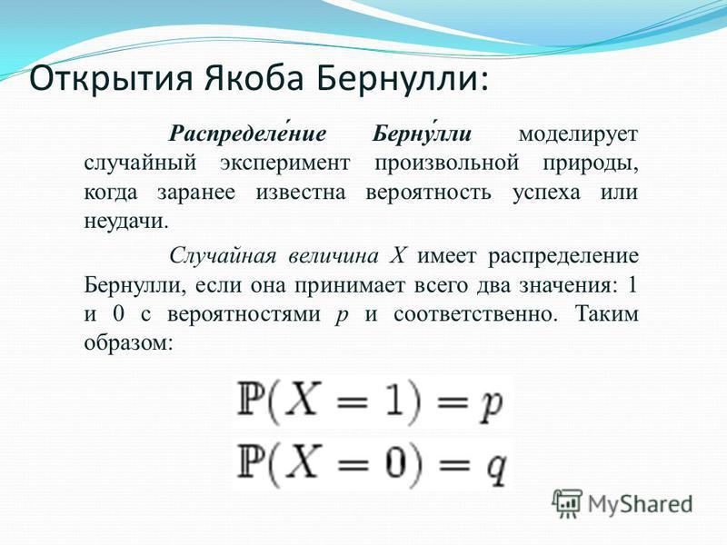 Открытия Якоба Бернули: Распределе́ние Берну́ли моделирует случайный эксперимент произвольной природы, когда заранее известна вероятность успеха или неудачи. Случайная величина X имеет распределение Бернули, если она принимает всего два значения: 1 и