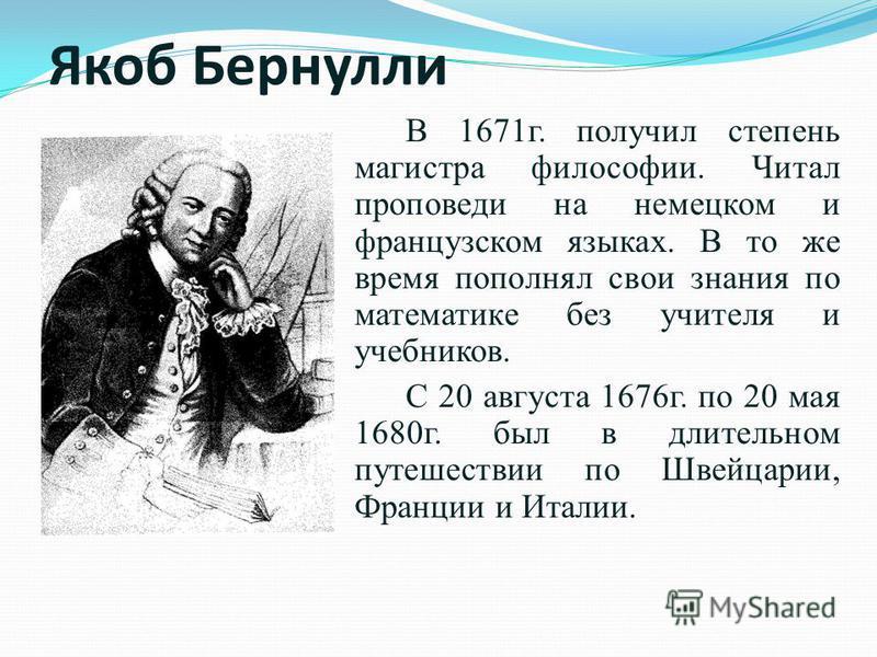 Якоб Бернули В 1671 г. получил степень магистра философии. Читал проповеди на немецком и французском языках. В то же время пополнял свои знания по математике без учителя и учебников. С 20 августа 1676 г. по 20 мая 1680 г. был в длительном путешествии
