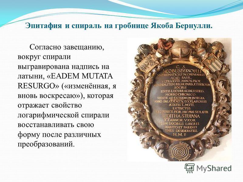 Эпитафия и спираль на гробнице Якоба Бернули. Согласно завещанию, вокруг спирали выгравирована надпись на латыни, «EADEM MUTATA RESURGO» («изменённая, я вновь воскресаю»), которая отражает свойство логарифмической спирали восстанавливать свою форму п