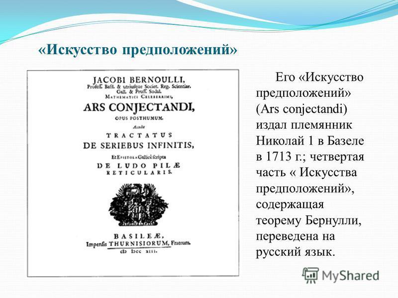 «Искусство предположений» Его «Искусство предположений» (Ars conjectandi) издал племянник Николай 1 в Базеле в 1713 г.; четвертая часть « Искусства предположений», содержащая теорему Бернули, переведена на русский язык.