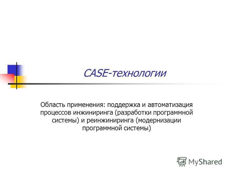 CASE-технологии Область применения: поддержка и автоматизация процессов инжиниринга (разработки программной системы) и реинжиниринга (модернизации программной системы)