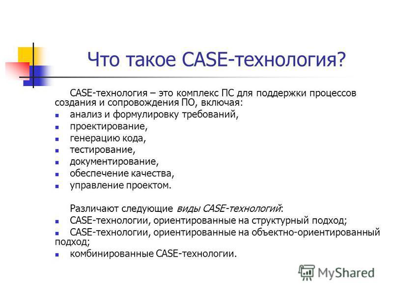 Что такое CASE-технология? CASE-технология – это комплекс ПС для поддержки процессов создания и сопровождения ПО, включая: анализ и формулировку требований, проектирование, генерацию кода, тестирование, документирование, обеспечение качества, управле
