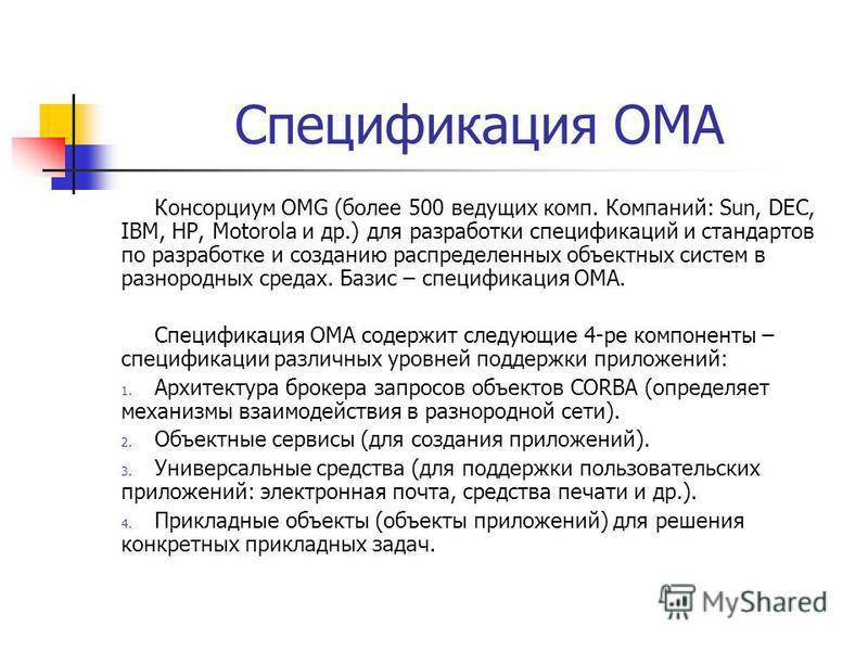 Спецификация ОМА Консорциум ОМG (более 500 ведущих комп. Компаний: Sun, DEC, IBM, HP, Motorola и др.) для разработки спецификаций и стандартов по разработке и созданию распределенных объектных систем в разнородных средах. Базис – спецификация ОМА. Сп