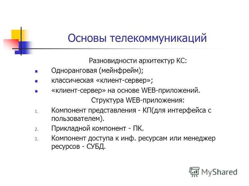 Основы телекоммуникаций Разновидности архитектур КС: Одноранговая (мейнфрейм); классическая «клиент-сервер»; «клиент-сервер» на основе WEB-приложений. Структура WEB-приложения: 1. Компонент представления - КП(для интерфейса с пользователем). 2. Прикл