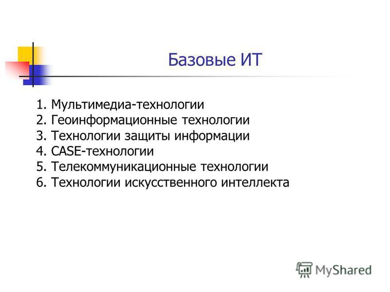 Базовые ИТ 1.Мультимедиа-технологии 2. Геоинформационные технологии 3. Технологии защиты информации 4.CASE-технологии 5. Телекоммуникационные технологии 6. Технологии искусственного интеллекта
