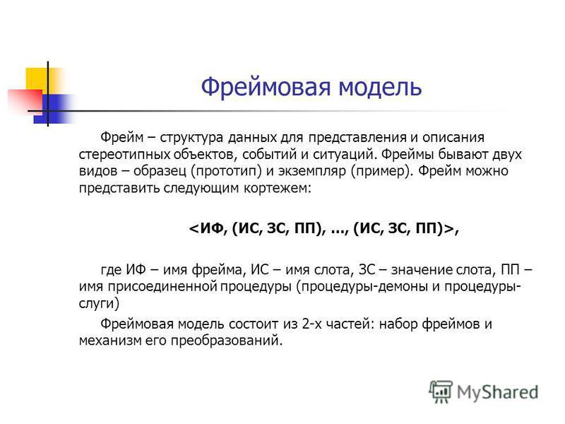 Фреймовая модель Фрейм – структура данных для представления и описания стереотипных объектов, событий и ситуаций. Фреймы бывают двух видов – образец (прототип) и экземпляр (пример). Фрейм можно представить следующим кортежем:, где ИФ – имя фрейма, ИС