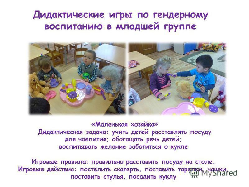 Дидактические игры по гендерному воспитанию в младшей группе «Маленькая хозяйка» Дидактическая задача: учить детей расставлять посуду для чаепития; обогащать речь детей; воспитывать желание заботиться о кукле Игровые правила: правильно расставить пос