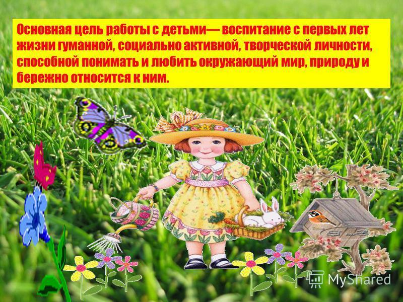 Основная цель работы с детьми воспитание с первых лет жизни гуманной, социально активной, творческой личности, способной понимать и любить окружающий мир, природу и бережно относится к ним.
