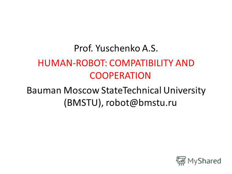 Prof. Yuschenko A.S. HUMAN-ROBOT: COMPATIBILITY AND COOPERATION Bauman Moscow State Теchnical University (BMSTU), robot@bmstu.ru
