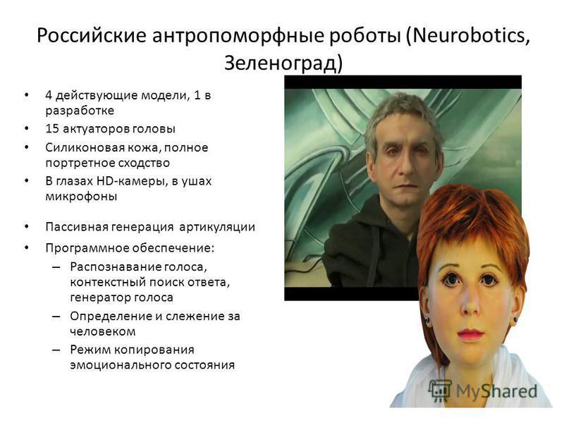 Российские антропоморфные роботы (Neurobotics, Зеленоград) 4 действующие модели, 1 в разработке 15 актуаторов головы Силиконовая кожа, полное портретное сходство В глазах HD-камеры, в ушах микрофоны Пассивная генерация артикуляции Программное обеспеч