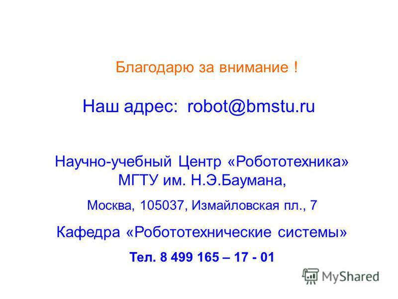 Благодарю за внимание ! Наш адрес: robot@bmstu.ru Научно-учебный Центр «Робототехника» МГТУ им. Н.Э.Баумана, Москва, 105037, Измайловская пл., 7 Кафедра «Робототехнические системы» Тел. 8 499 165 – 17 - 01