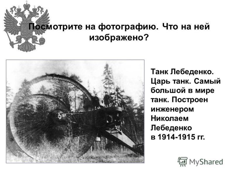 Посмотрите на фотографию. Что на ней изображено? Танк Лебеденко. Царь танк. Самый большой в мире танк. Построен инженером Николаем Лебеденко в 1914-1915 гг.