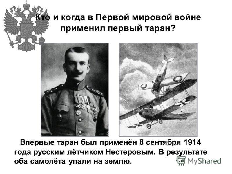 Кто и когда в Первой мировой войне применил первый таран? Впервые таран был применён 8 сентября 1914 года русским лётчиком Нестеровым. В результате оба самолёта упали на землю.