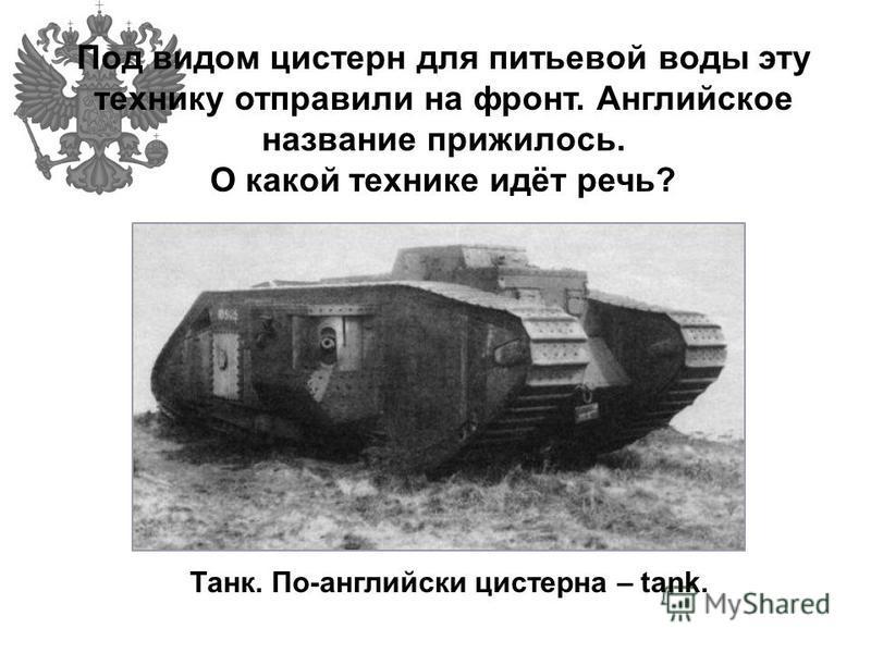Под видом цистерн для питьевой воды эту технику отправили на фронт. Английское название прижилось. О какой технике идёт речь? Танк. По-английски цистерна – tank.
