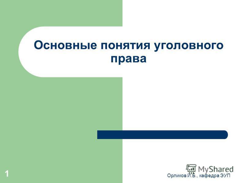 Орликов И.Б., кафедра ЭУП 1 Основные понятия уголовного права