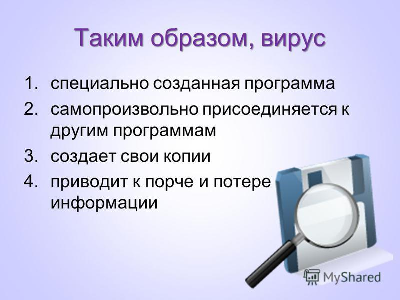 Таким образом, вирус 1. специально созданная программа 2. самопроизвольно присоединяется к другим программам 3. создает свои копии 4. приводит к порче и потере информации