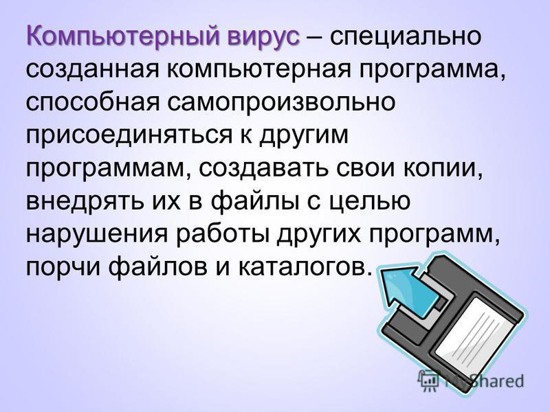 Компьютерный вирус Компьютерный вирус – специально созданная компьютерная программа, способная самопроизвольно присоединяться к другим программам, создавать свои копии, внедрять их в файлы с целью нарушения работы других программ, порчи файлов и ката